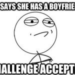 she says she has a boyfriend. challenge accepted meme